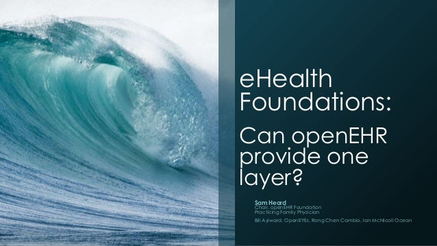 eHealth Foundations: Can openEHR provide one layer? Sam Heard  Chair, openEHR Foundation Practicing Family Physician Bill ...