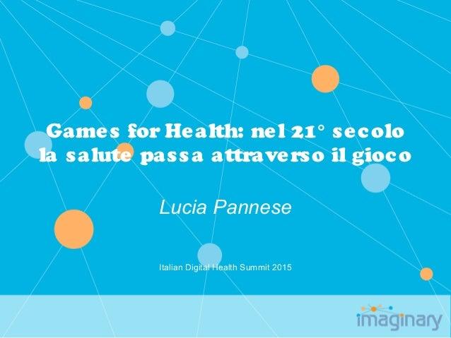 Games for Health: nel 21° secolo la salute passa attraverso il gioco Lucia Pannese Italian Digital Health Summit 2015