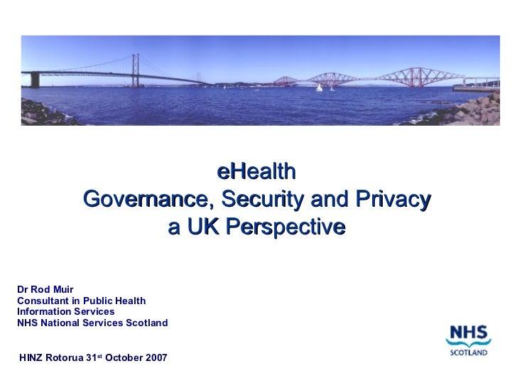 eHealth Governance, Security and Privacy a UK Perspective <ul><li>Dr Rod Muir </li></ul><ul><li>Consultant in Public Healt...