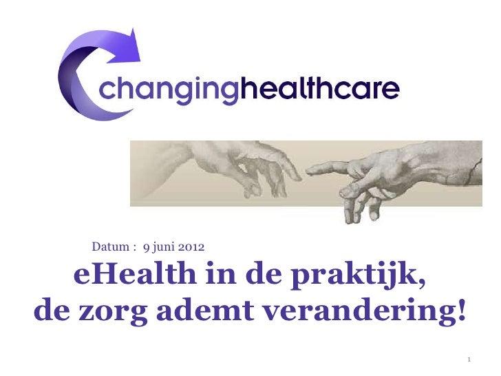Datum : 9 juni 2012  eHealth in de praktijk,de zorg ademt verandering!                         1