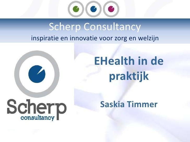 Scherp Consultancy <br />inspiratie en innovatie voor zorg en welzijn<br />EHealth in de praktijk<br />SaskiaTimmer<br />