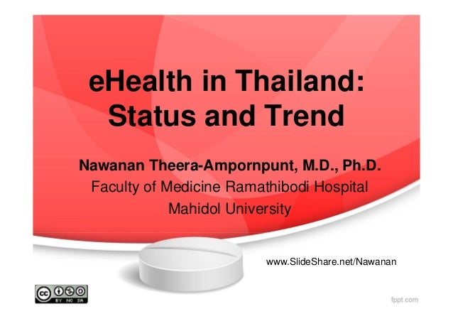 eHealth in Thailand: Status and Trend Nawanan Theera-Ampornpunt, M.D., Ph.D. Faculty of Medicine Ramathibodi Hospital Mahi...