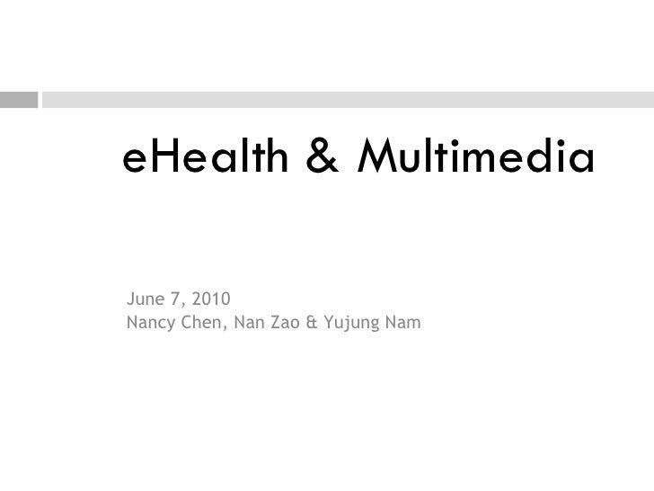 eHealth & Multimedia <ul><li>June 7, 2010 </li></ul><ul><li>Nancy Chen, Nan Zao & Yujung Nam </li></ul>