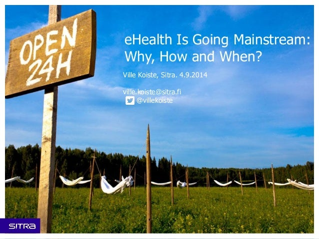 eHealth Is Going Mainstream: Why, How and When?  Ville Koiste, Sitra. 4.9.2014  ville.koiste@sitra.fi  @villekoiste