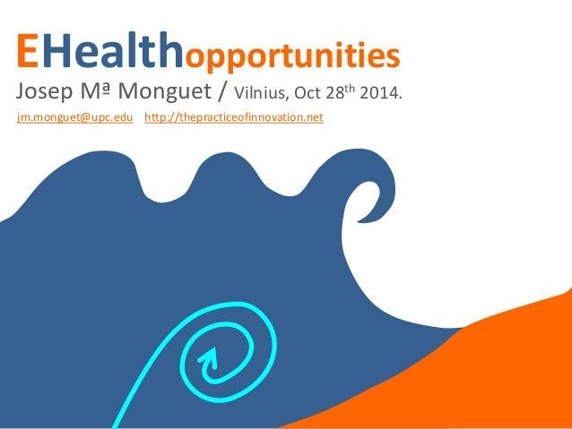 EHealthopportunities  Josep Mª Monguet / Vilnius, Oct 28th 2014.  jm.monguet@upc.edu http://thepracticeofinnovation.net  t...