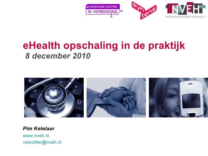 eHealth opschaling in de praktijk  8 december 2010 Pim Ketelaar www.nveh.nl   [email_address]