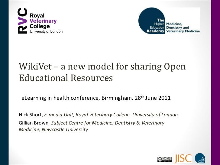WikiVet – a new model for sharing Open Educational Resources Nick Short ,  E-media Unit, Royal Veterinary College, Univers...