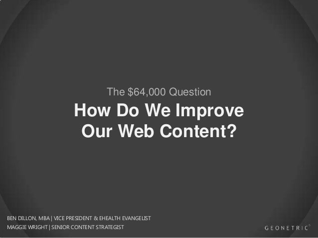 How Do We Improve Our Web Content? The $64,000 Question BEN DILLON, MBA | VICE PRESIDENT & EHEALTH EVANGELIST MAGGIE WRIGH...