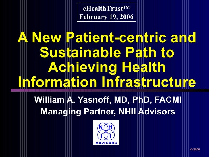 A New Patient-centric and Sustainable Path to Achieving Health Information Infrastructure William A. Yasnoff, MD, PhD, FAC...