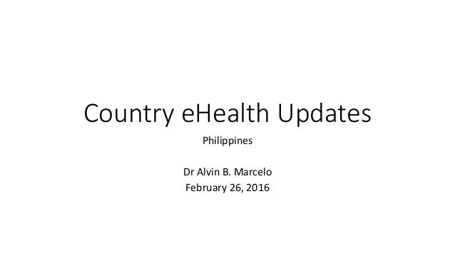 Country eHealth Updates Philippines Dr Alvin B. Marcelo February 26, 2016