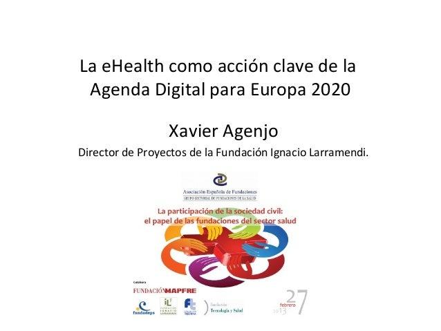 La eHealth como acción clave de la Agenda Digital para Europa 2020                 Xavier AgenjoDirector de Proyectos de l...