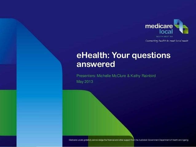 eHealth: Your questionsansweredPresenters: Michelle McClure & Kathy RainbirdMay 2013