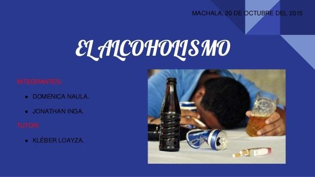 EL ALCOHOLISMO MACHALA, 20 DE OCTUBRE DEL 2015 INTEGRANTES: ● DOMENICA NAULA. ● JONATHAN INGA. TUTOR: ● KLÉBER LOAYZA.