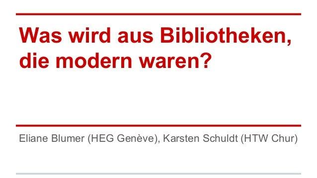 Was wird aus Bibliotheken, die modern waren? Eliane Blumer (HEG Genève), Karsten Schuldt (HTW Chur)