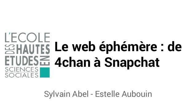 Le web éphémère : de 4chan à Snapchat Sylvain Abel - Estelle Aubouin