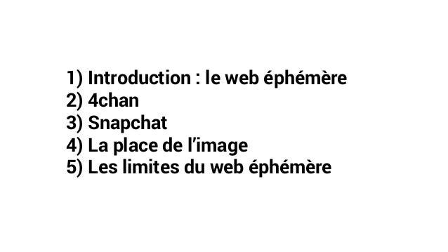 1) Introduction : le web éphémère 2) 4chan 3) Snapchat 4) La place de l'image 5) Les limites du web éphémère