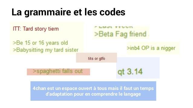 La grammaire et les codes 4chan est un espace ouvert à tous mais il faut un temps d'adaptation pour en comprendre le langa...