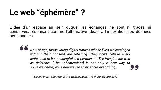 """Le web """"éphémère"""" ? L'idée d'un espace au sein duquel les échanges ne sont ni tracés, ni conservés, résonnant comme l'alte..."""