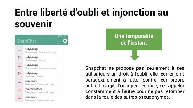 Entre liberté d'oubli et injonction au souvenir Snapchat ne propose pas seulement à ses utilisateurs un droit à l'oubli, e...