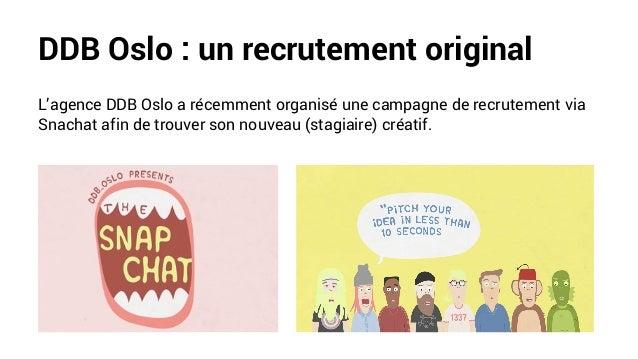 DDB Oslo : un recrutement original L'agence DDB Oslo a récemment organisé une campagne de recrutement via Snachat afin de ...