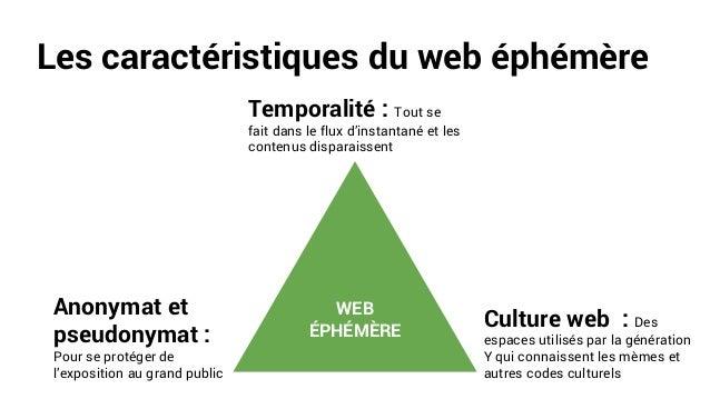 Les caractéristiques du web éphémère WEB ÉPHÉMÈRE Temporalité : Tout se fait dans le flux d'instantané et les contenus dis...