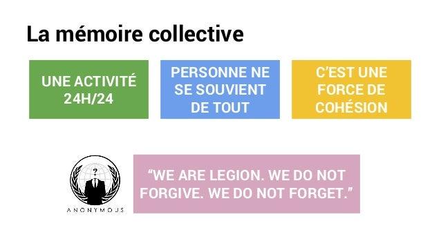 """La mémoire collective UNE ACTIVITÉ 24H/24 PERSONNE NE SE SOUVIENT DE TOUT C'EST UNE FORCE DE COHÉSION """"WE ARE LEGION. WE D..."""