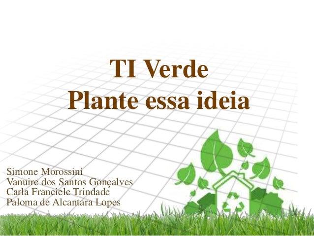 TI Verde Plante essa ideia Simone Morossini Vanuire dos Santos Gonçalves Carla Franciele Trindade Paloma de Alcantara Lope...
