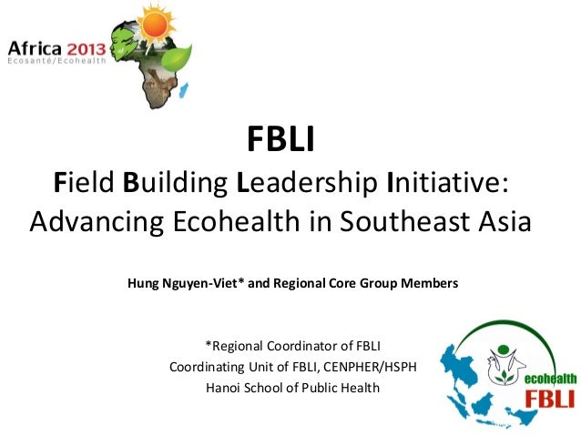 FBLI Field Building Leadership Initiative: Advancing Ecohealth in Southeast Asia Hung Nguyen-Viet* and Regional Core Group...
