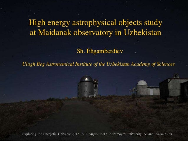 High energy astrophysical objects study at Maidanak observatory in Uzbekistan Sh. Ehgamberdiev Ulugh Beg Astronomical Inst...