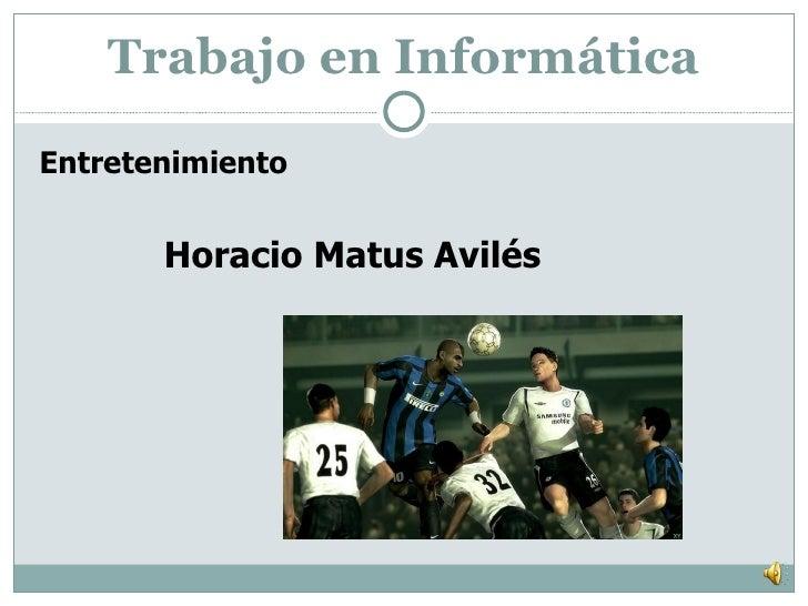 Trabajo en Informática <ul><li>Entretenimiento </li></ul><ul><li>Horacio Matus Avilés </li></ul>
