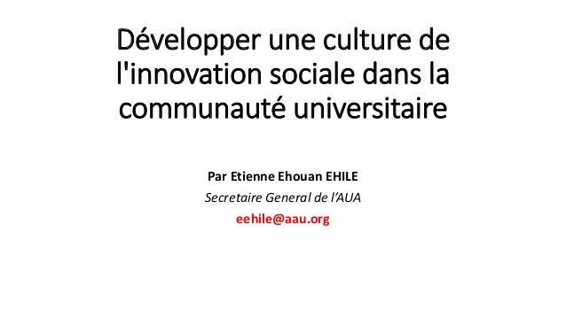 Développer une culture de l'innovation sociale dans la communauté universitaire Par Etienne Ehouan EHILE Secretaire Genera...