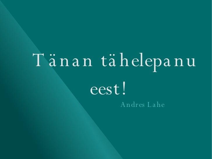 Tänan tähelepanu eest!   Andres Lahe