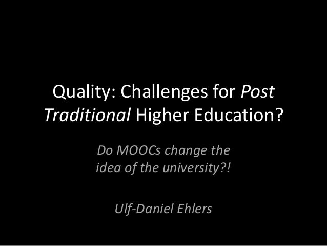 Quality: Challenges for Post Traditional Higher Education? Do MOOCs change the idea of the university?! Ulf-Daniel Ehlers