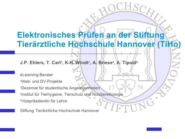 Elektronisches Prüfen an der Stiftung Tierärztliche Hochschule Hannover (TiHo)   J.P. Ehlers, T. Carl 2 , K-H. Windt 3 , A...