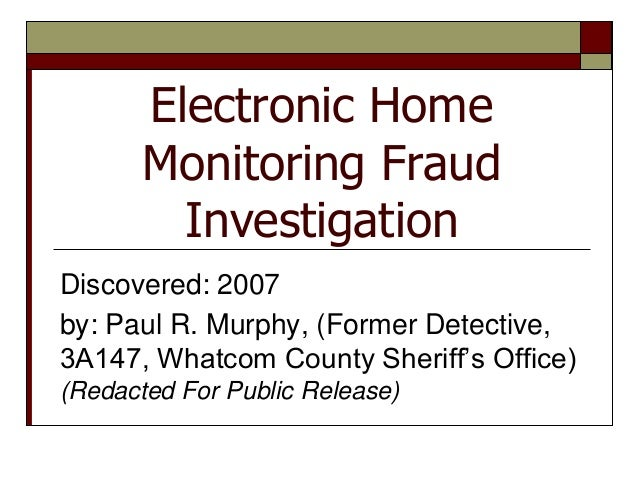 Electronic Home       Monitoring Fraud         InvestigationDiscovered: 2007by: Paul R. Murphy, (Former Detective,3A147, W...