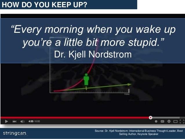 """Every morning when you wake up you're a little bit more stupid."" Dr. Kjell Nordstrom Source: Dr. Kjell Nordstrom: Interna..."