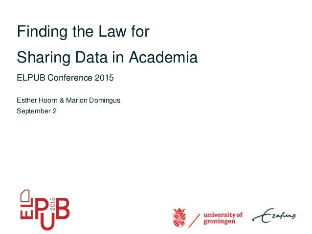 Finding the Law for Sharing Data in Academia ELPUB Conference 2015 Esther Hoorn & Marlon Domingus September 2