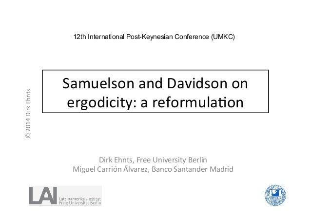 ©  2014  Dirk  Ehnts  12th International Post-Keynesian Conference (UMKC)  Samuelson  and  Davidson  on  ergodicity:  a  r...