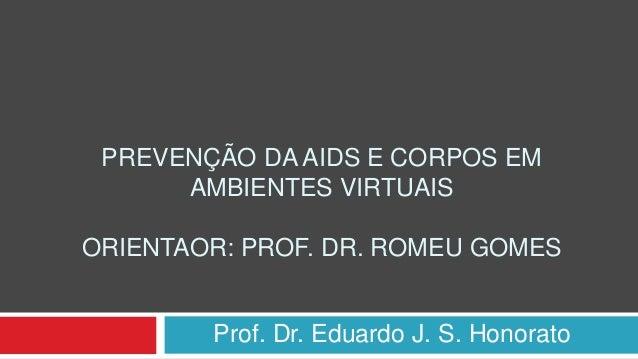 PREVENÇÃO DA AIDS E CORPOS EM AMBIENTES VIRTUAIS ORIENTAOR: PROF. DR. ROMEU GOMES Prof. Dr. Eduardo J. S. Honorato