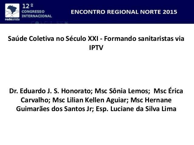 Saúde Coletiva no Século XXI - Formando sanitaristas via IPTV Dr. Eduardo J. S. Honorato; Msc Sônia Lemos; Msc Érica Carva...