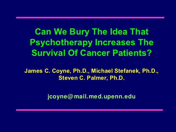 Can We Bury The Idea That Psychotherapy Increases The Survival Of Cancer Patients?James C. Coyne, Ph.D., Michael Stefanek,...