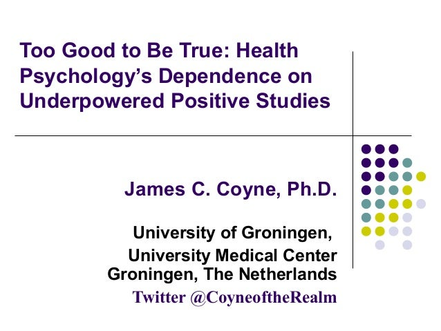 Too Good to Be True: Health Psychology's Dependence on Underpowered Positive Studies  James C. Coyne, Ph.D. University of ...
