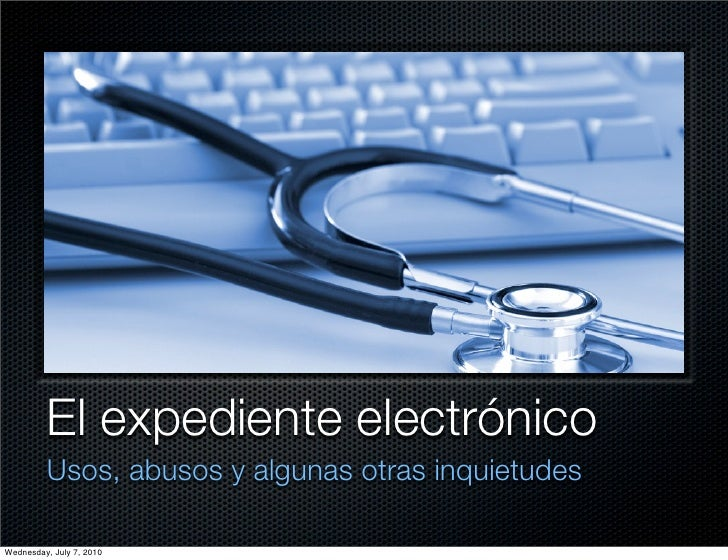 El expediente electrónico          Usos, abusos y algunas otras inquietudes  Wednesday, July 7, 2010