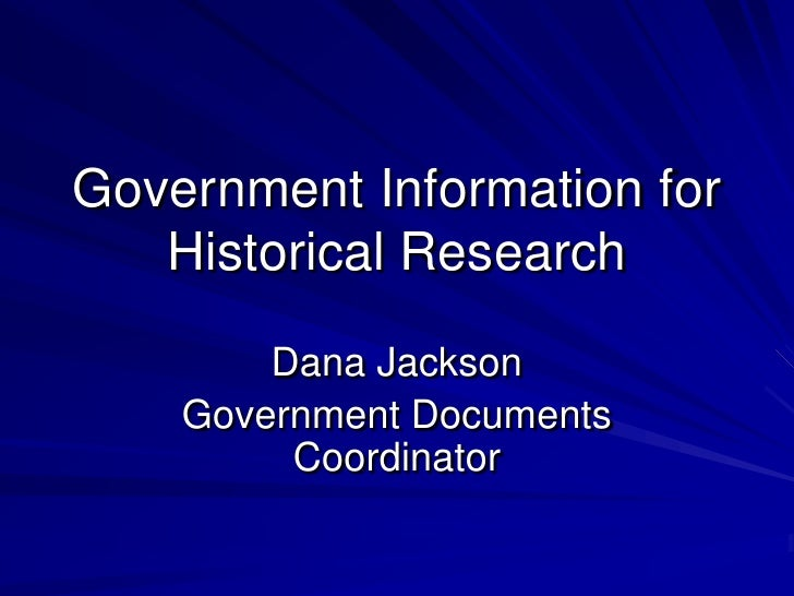 Government Information for Historical Research<br />Dana Jackson<br />Government Documents Coordinator<br />