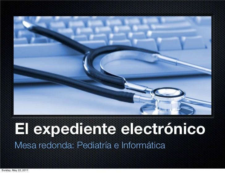 El expediente electrónico         Mesa redonda: Pediatría e InformáticaSunday, May 22, 2011