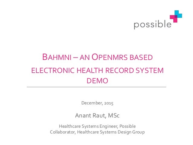 BAHMNI – AN OPENMRS BASED ELECTRONIC HEALTH RECORD SYSTEM DEMO December, 2015 Anant Raut, MSc Healthcare Systems Engineer,...