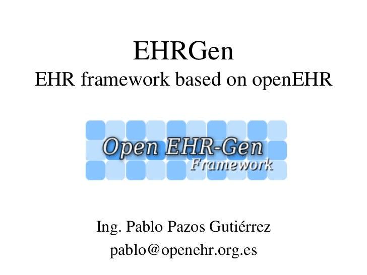 EHRGenEHR framework based on openEHR      Ing. Pablo Pazos Gutiérrez        pablo@openehr.org.es