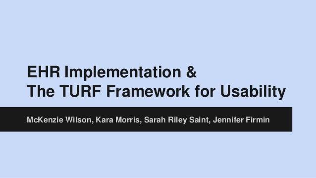 EHR Implementation & The TURF Framework for Usability McKenzie Wilson, Kara Morris, Sarah Riley Saint, Jennifer Firmin