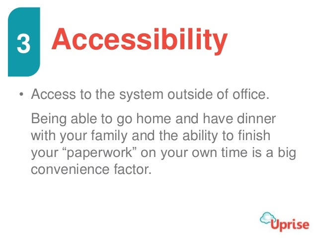 Accessibility • Access to the system outside of office. Being able to go home and have dinner with your family and the abi...