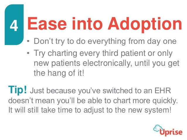 Ease into Adoption • Don't try to do everything from day one • Try charting every third patient or only new patients elect...